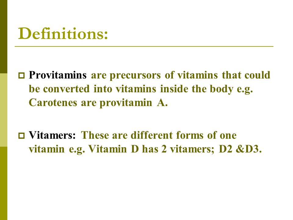 Definitions: Provitamins are precursors of vitamins that could be converted into vitamins inside the body e.g. Carotenes are provitamin A.
