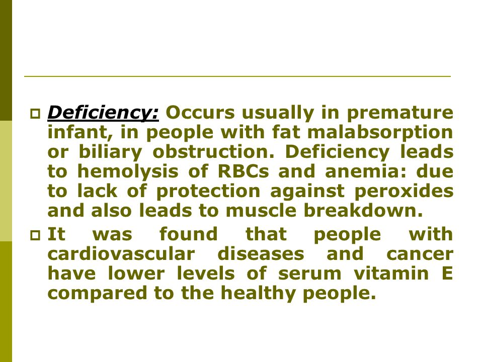 Deficiency: Occurs usually in premature infant, in people with fat malabsorption or biliary obstruction. Deficiency leads to hemolysis of RBCs and anemia: due to lack of protection against peroxides and also leads to muscle breakdown.