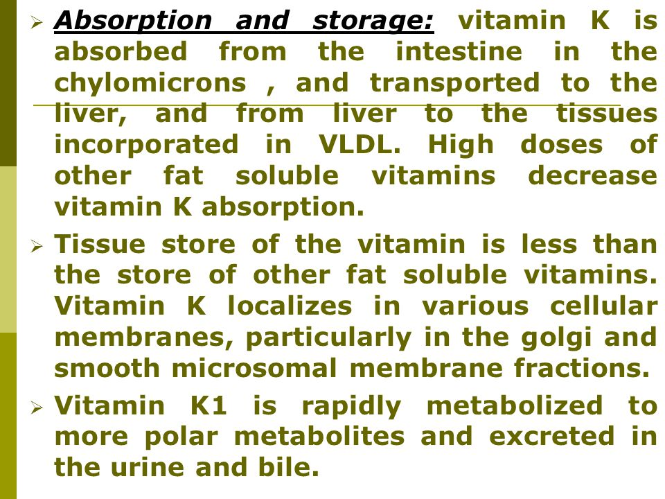 Absorption and storage: vitamin K is absorbed from the intestine in the chylomicrons , and transported to the liver, and from liver to the tissues incorporated in VLDL. High doses of other fat soluble vitamins decrease vitamin K absorption.