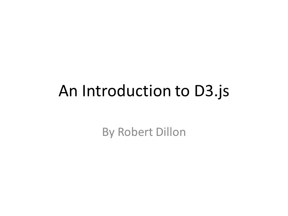 An Introduction to D3.js By Robert Dillon