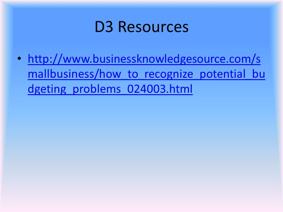 D3 Resources http://www.businessknowledgesource.com/smallbusiness/how_to_recognize_potential_budgeting_problems_024003.html.