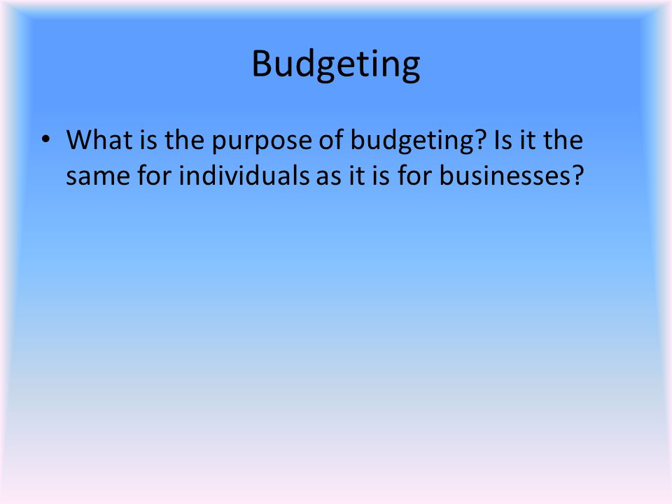 Budgeting What is the purpose of budgeting Is it the same for individuals as it is for businesses