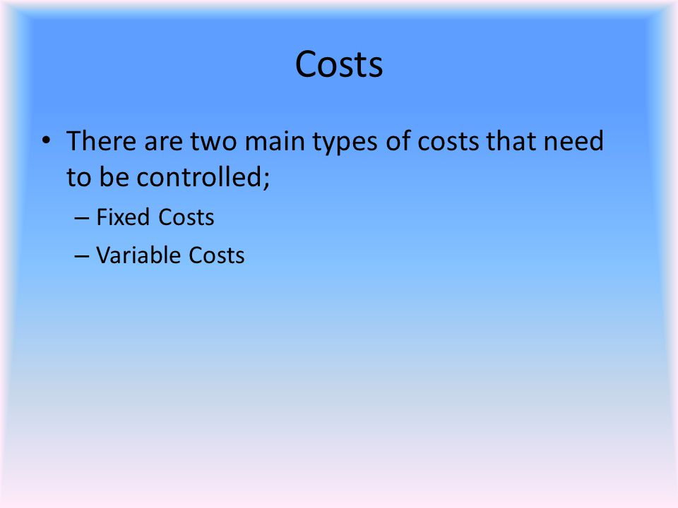 Costs There are two main types of costs that need to be controlled;