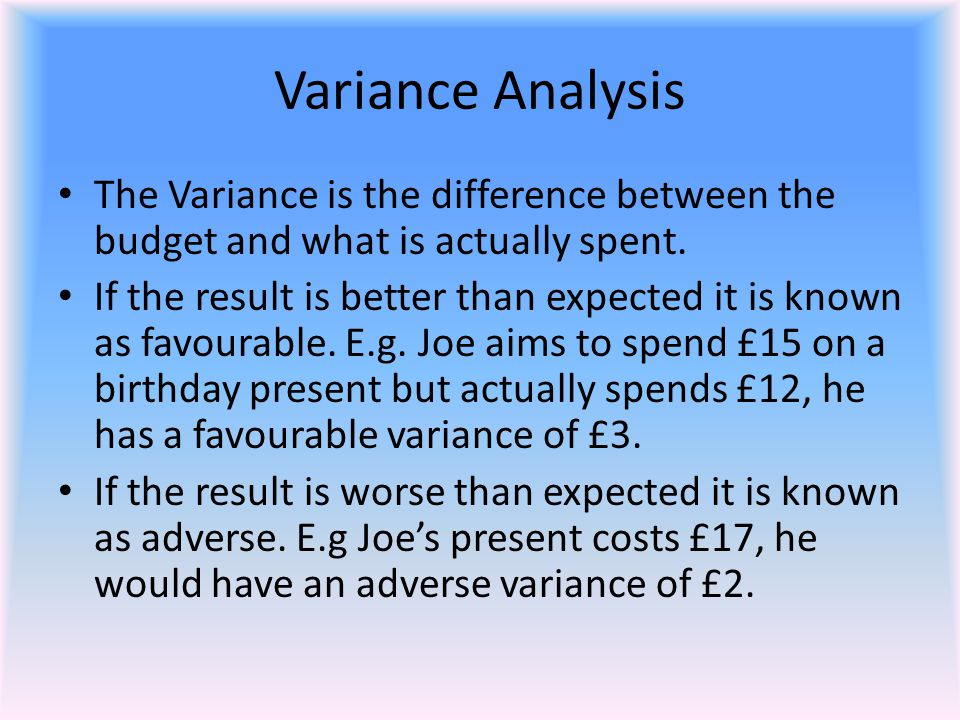Variance Analysis The Variance is the difference between the budget and what is actually spent.