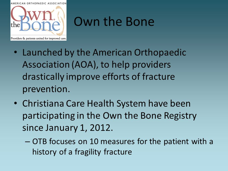 Own the Bone Launched by the American Orthopaedic Association (AOA), to help providers drastically improve efforts of fracture prevention.