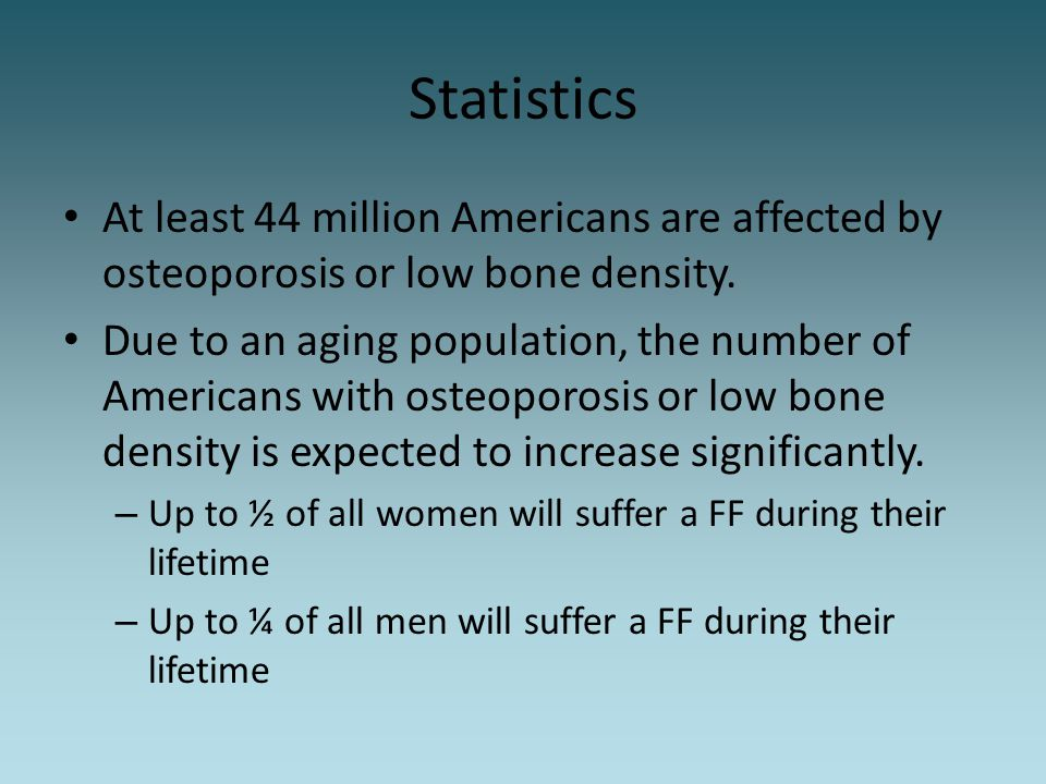 Statistics At least 44 million Americans are affected by osteoporosis or low bone density.