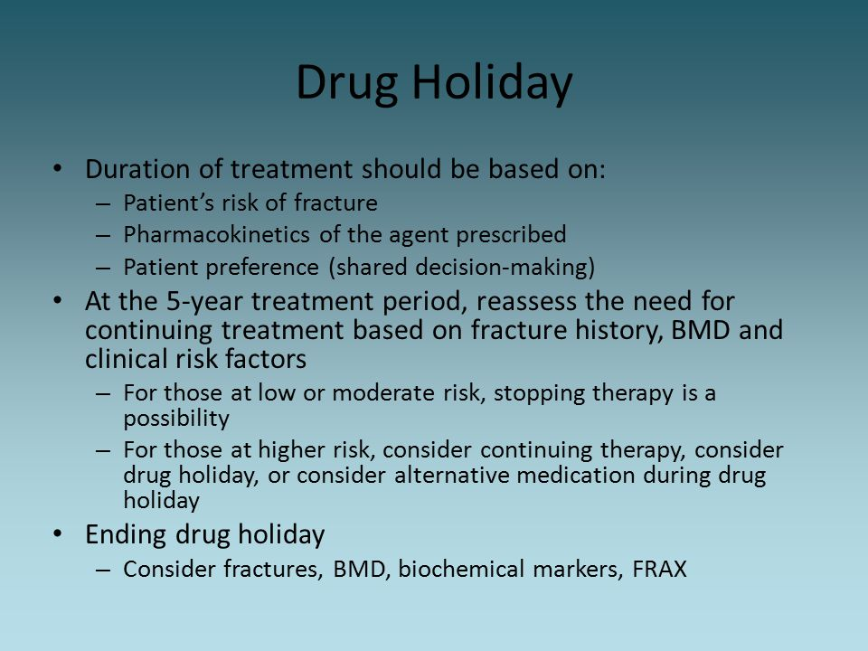 Drug Holiday Duration of treatment should be based on:
