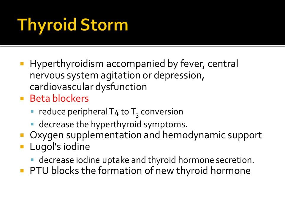Thyroid Storm Hyperthyroidism accompanied by fever, central nervous system agitation or depression, cardiovascular dysfunction.