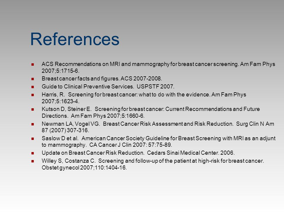 References ACS Recommendations on MRI and mammography for breast cancer screening. Am Fam Phys 2007;5:1715-6.