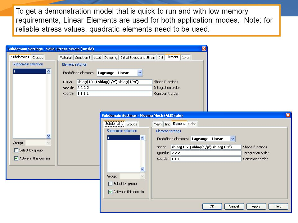 To get a demonstration model that is quick to run and with low memory requirements, Linear Elements are used for both application modes.