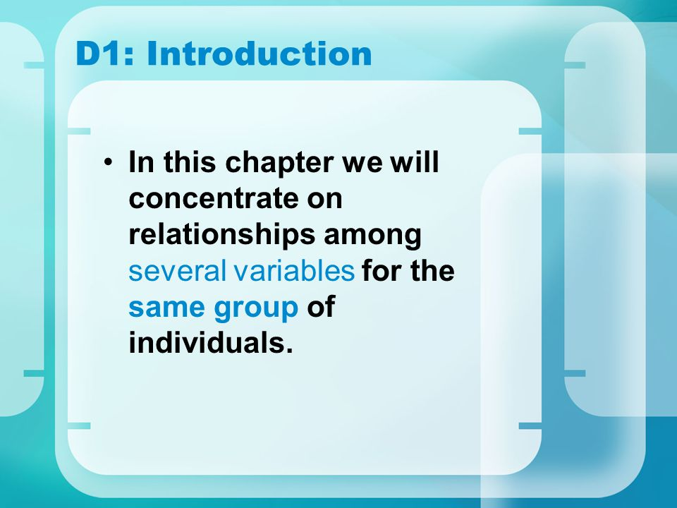 D1: Introduction In this chapter we will concentrate on relationships among several variables for the same group of individuals.