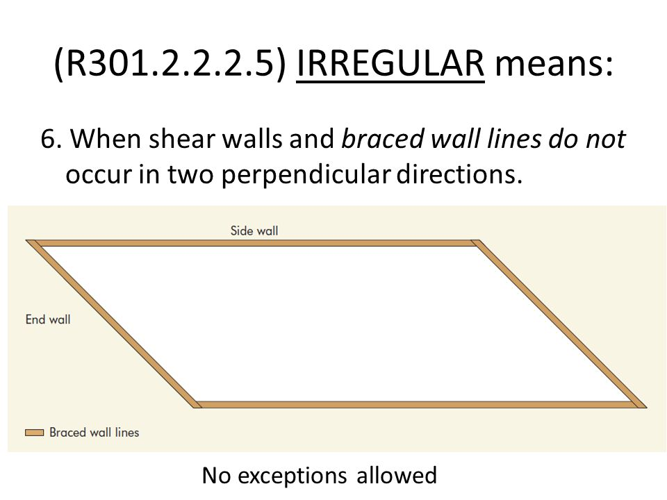 (R301.2.2.2.5) IRREGULAR means: 6. When shear walls and braced wall lines do not occur in two perpendicular directions.