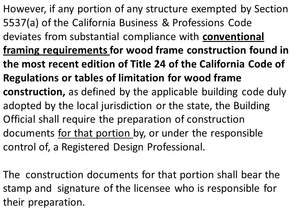 However, if any portion of any structure exempted by Section 5537(a) of the California Business & Professions Code deviates from substantial compliance with conventional framing requirements for wood frame construction found in the most recent edition of Title 24 of the California Code of Regulations or tables of limitation for wood frame construction, as defined by the applicable building code duly adopted by the local jurisdiction or the state, the Building Official shall require the preparation of construction documents for that portion by, or under the responsible control of, a Registered Design Professional.