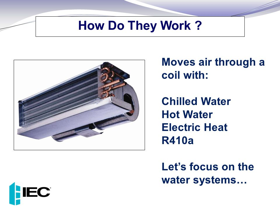 How Do They Work Moves air through a coil with: Chilled Water