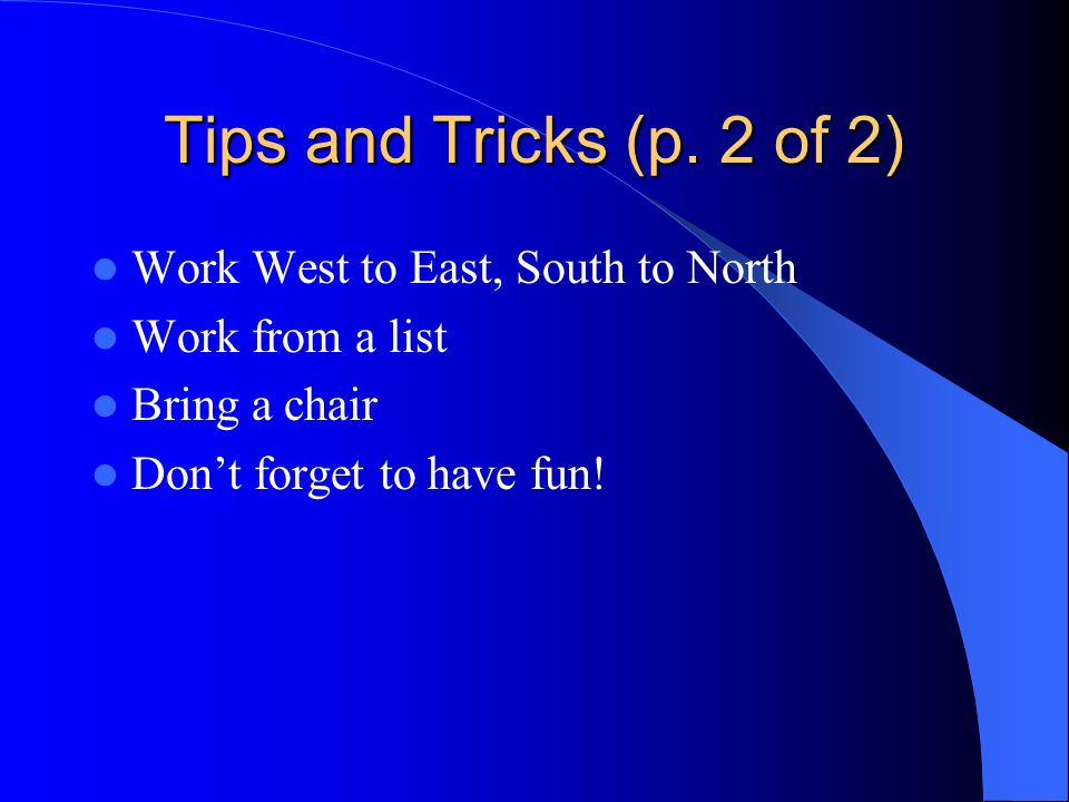Tips and Tricks (p. 2 of 2) Work West to East, South to North