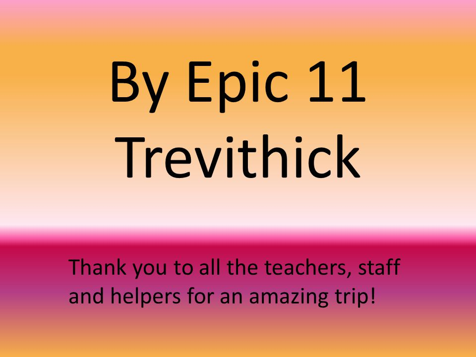 By Epic 11 Trevithick Thank you to all the teachers, staff and helpers for an amazing trip!