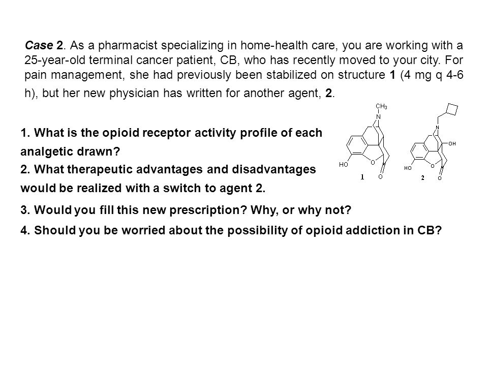 Case 2. As a pharmacist specializing in home-health care, you are working with a 25-year-old terminal cancer patient, CB, who has recently moved to your city. For pain management, she had previously been stabilized on structure 1 (4 mg q 4-6 h), but her new physician has written for another agent, 2.