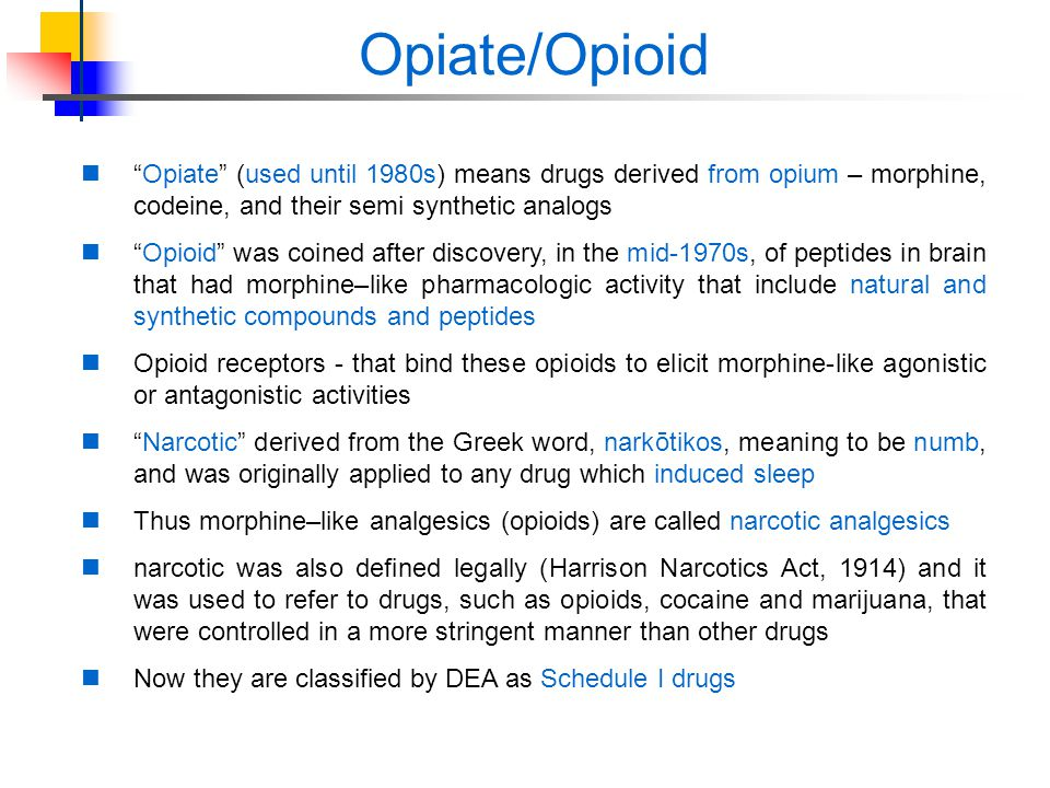 Opiate/Opioid Opiate (used until 1980s) means drugs derived from opium – morphine, codeine, and their semi synthetic analogs.