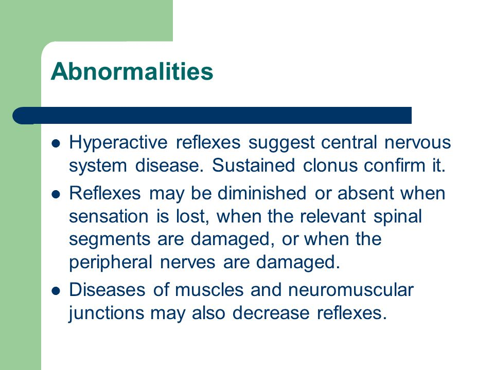 Abnormalities Hyperactive reflexes suggest central nervous system disease. Sustained clonus confirm it.