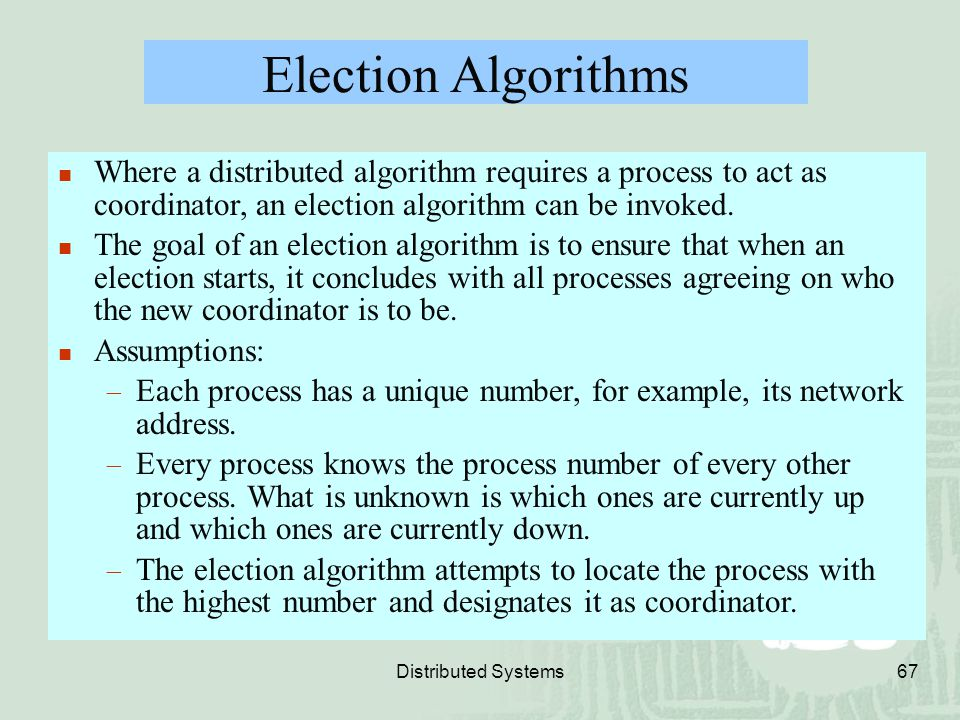 Election Algorithms Where a distributed algorithm requires a process to act as coordinator, an election algorithm can be invoked.