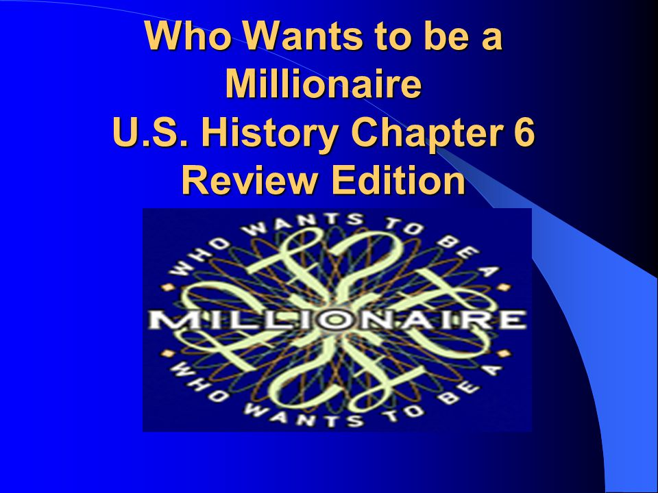 Who Wants to be a Millionaire U.S. History Chapter 6 Review Edition