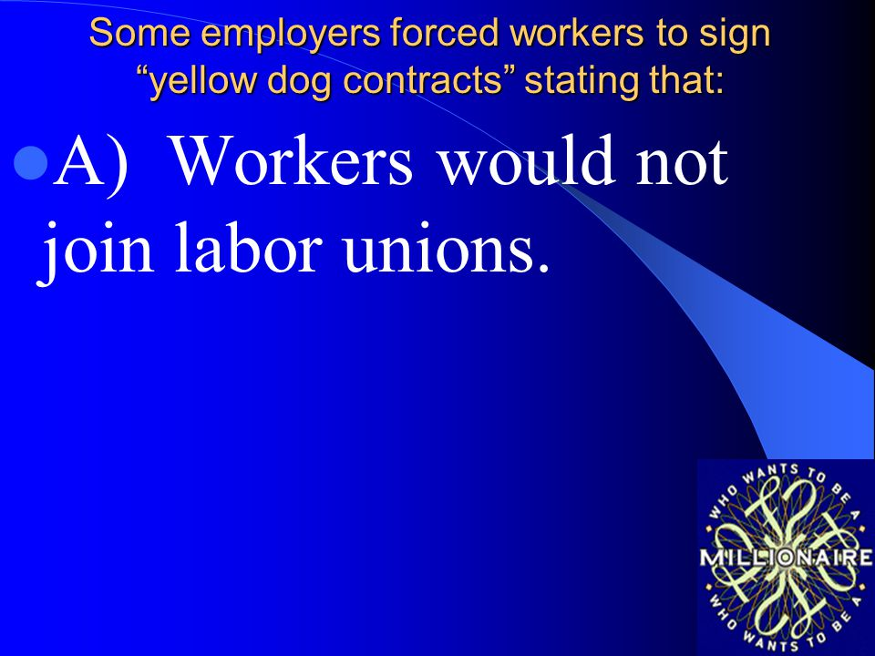 A) Workers would not join labor unions.