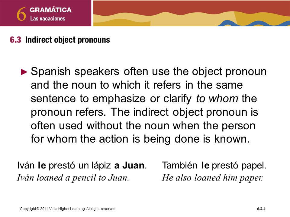 Spanish speakers often use the object pronoun and the noun to which it refers in the same sentence to emphasize or clarify to whom the pronoun refers. The indirect object pronoun is often used without the noun when the person for whom the action is being done is known.
