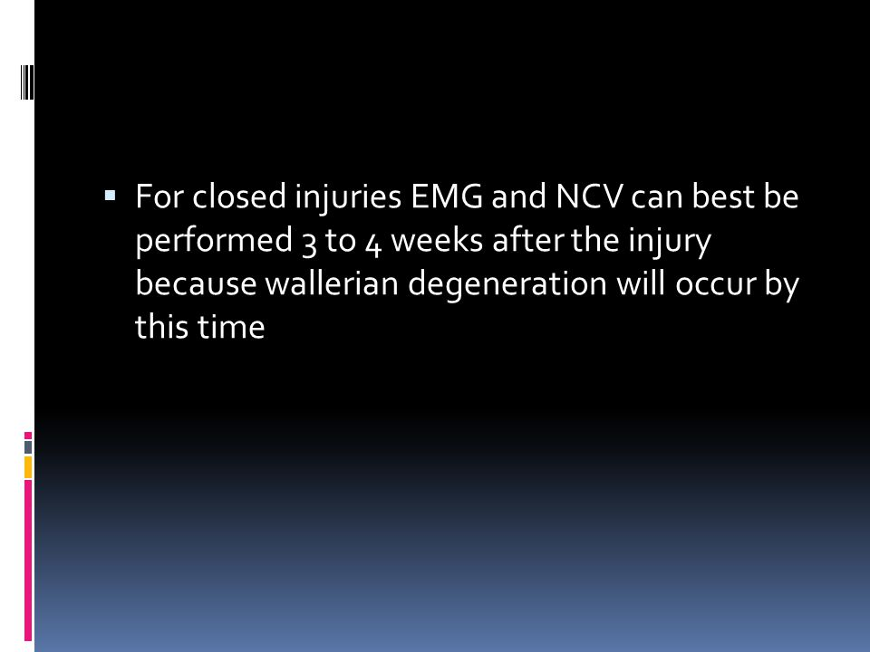 For closed injuries EMG and NCV can best be performed 3 to 4 weeks after the injury because wallerian degeneration will occur by this time