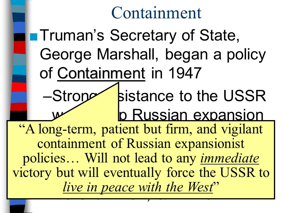 Containment Truman's Secretary of State, George Marshall, began a policy of Containment in 1947.