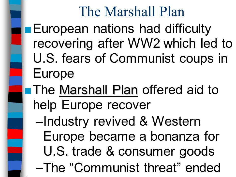 The Marshall Plan European nations had difficulty recovering after WW2 which led to U.S. fears of Communist coups in Europe.