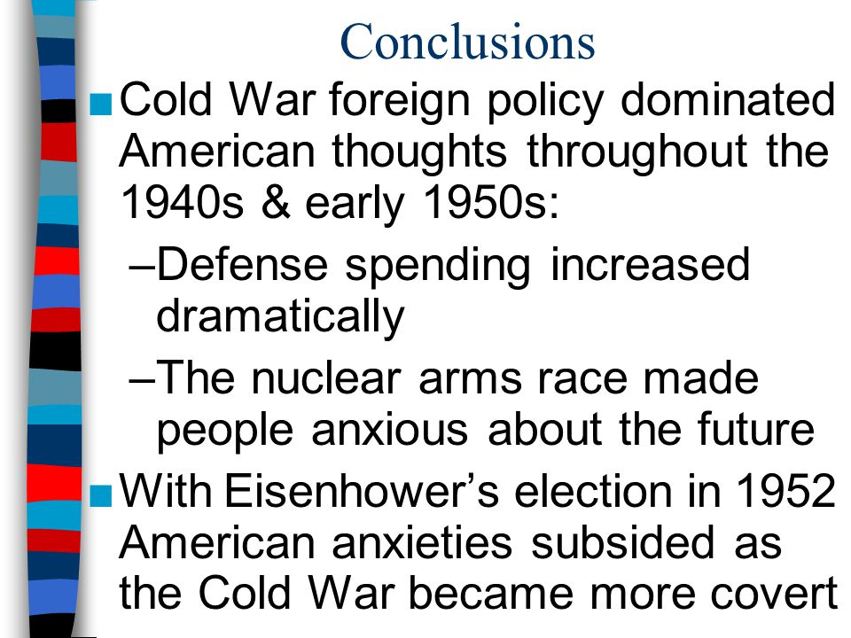 Conclusions Cold War foreign policy dominated American thoughts throughout the 1940s & early 1950s: