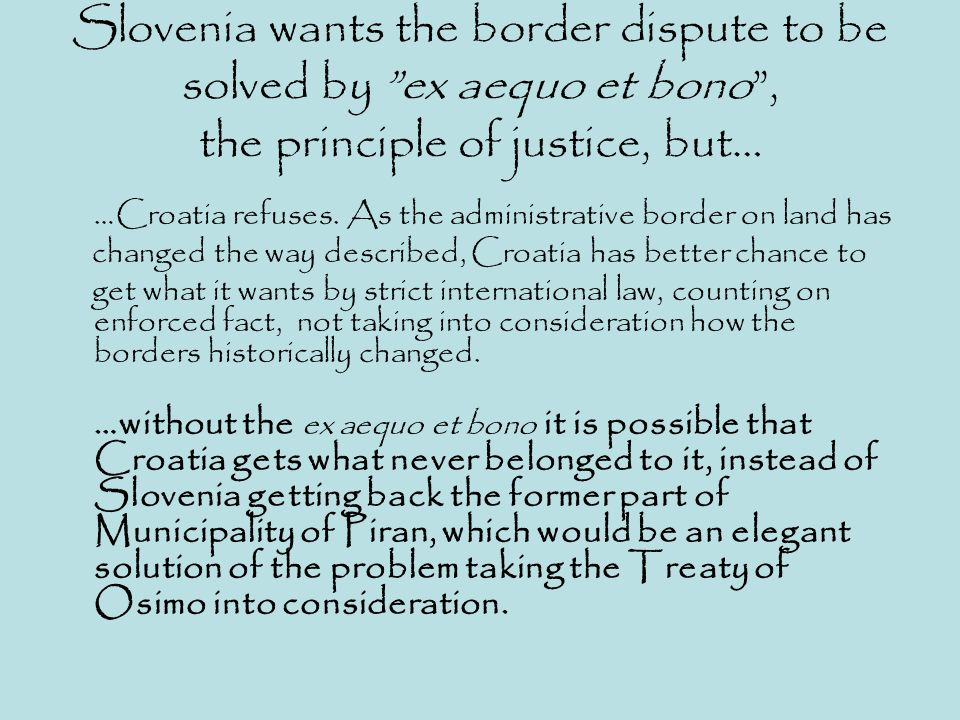 Slovenia wants the border dispute to be solved by ex aequo et bono , the principle of justice, but…