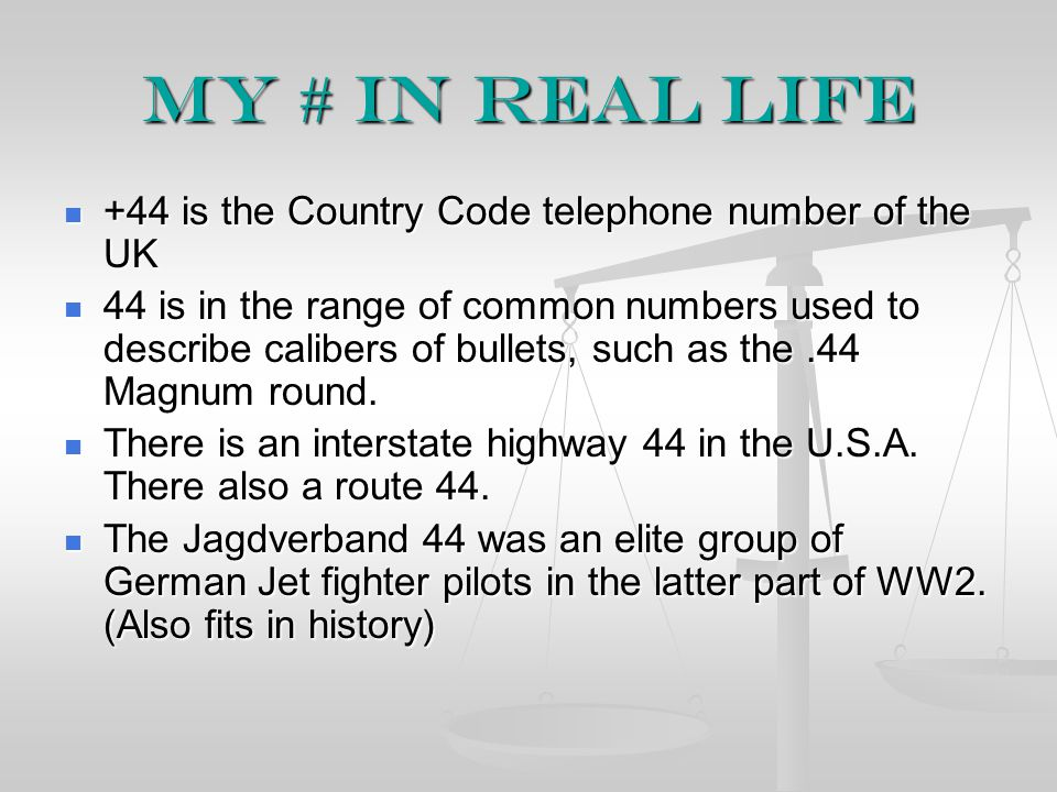 My # in real life +44 is the Country Code telephone number of the UK