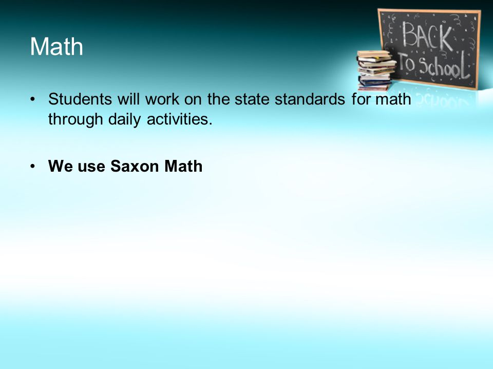 Math Students will work on the state standards for math through daily activities. We use Saxon Math