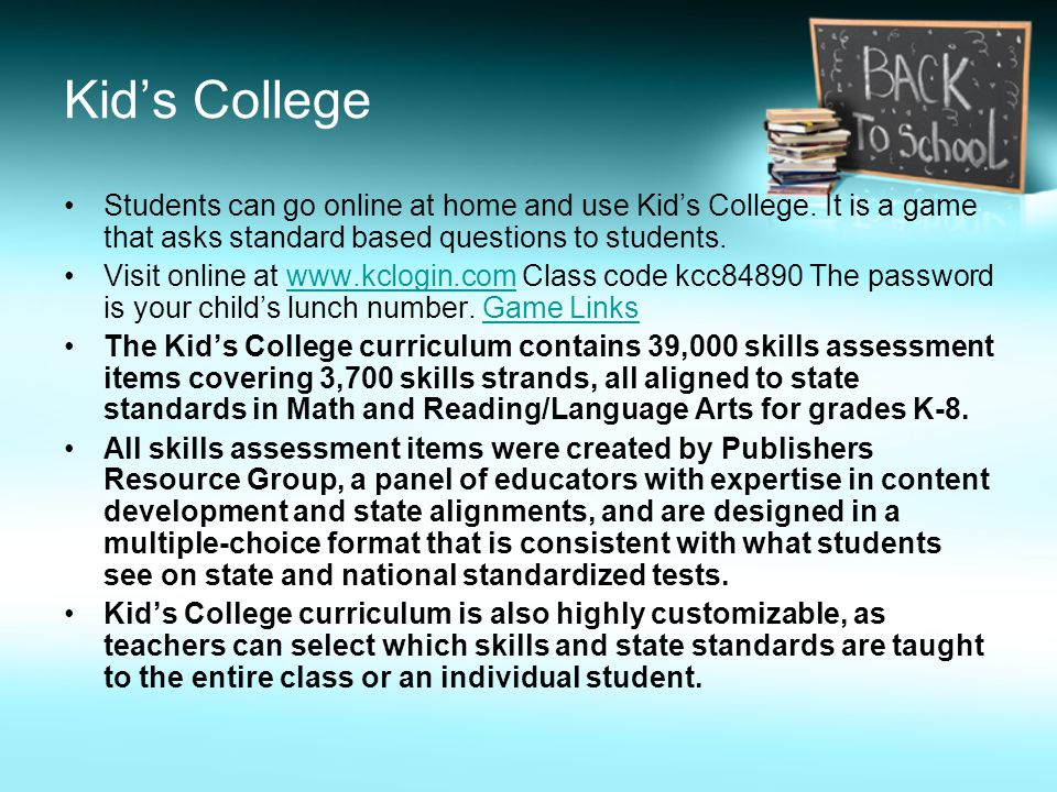 Kid's College Students can go online at home and use Kid's College. It is a game that asks standard based questions to students.