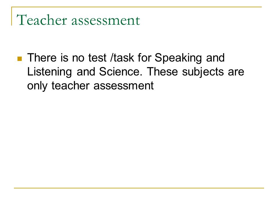 Teacher assessment There is no test /task for Speaking and Listening and Science.