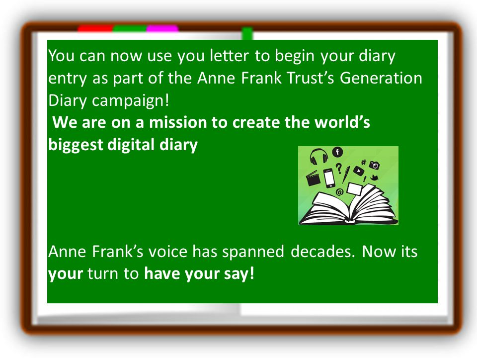 You can now use you letter to begin your diary entry as part of the Anne Frank Trust's Generation Diary campaign!