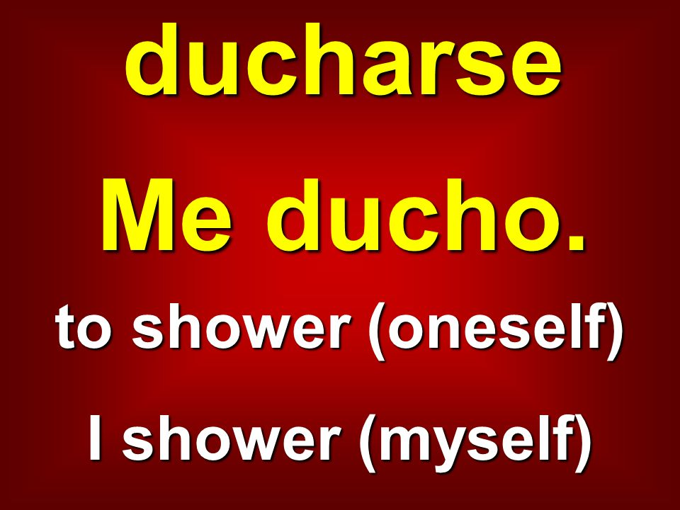 ducharse Me ducho. to shower (oneself) I shower (myself)