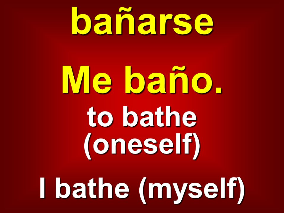 bañarse Me baño. to bathe (oneself) I bathe (myself)