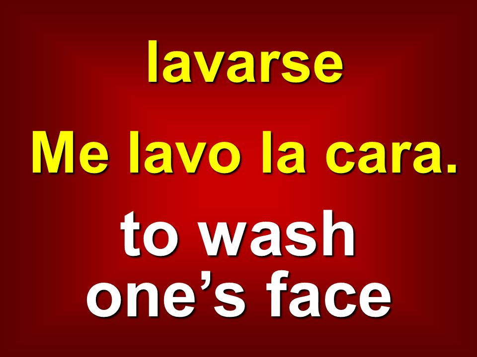 lavarse Me lavo la cara. to wash one's face