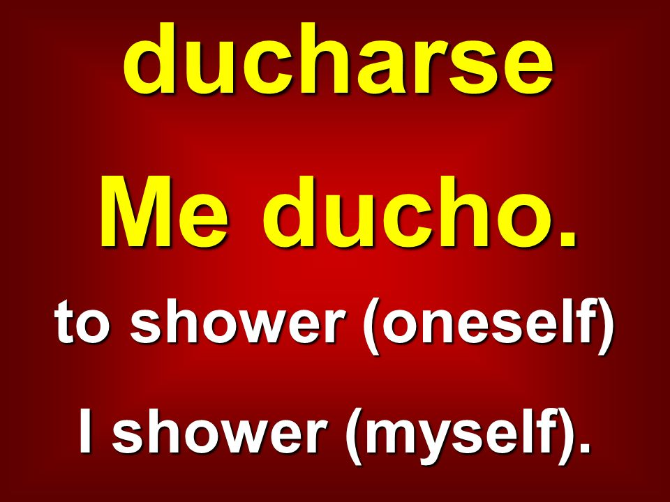 ducharse Me ducho. to shower (oneself) I shower (myself).