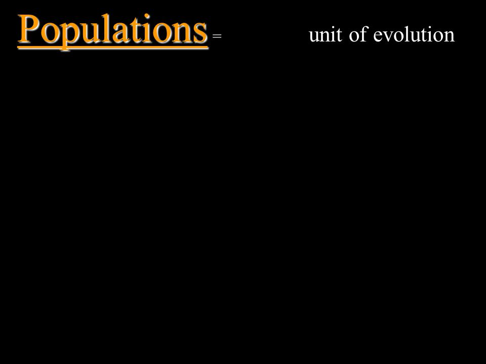 Populations = unit of evolution