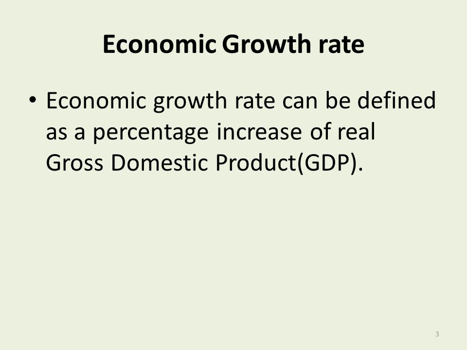 Economic Growth rate Economic growth rate can be defined as a percentage increase of real Gross Domestic Product(GDP).