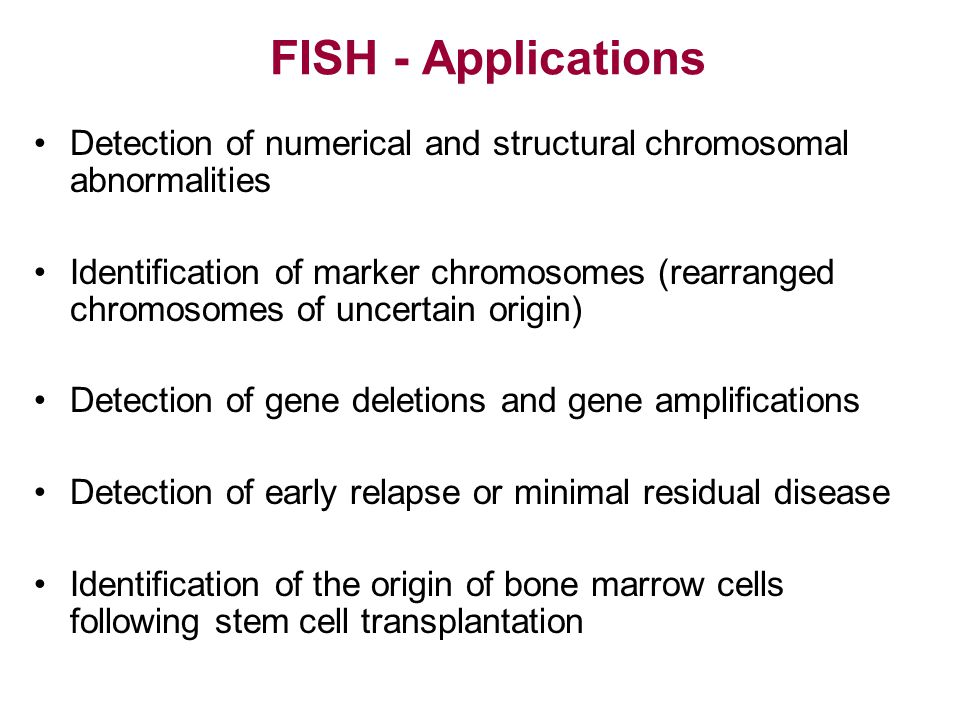 FISH - Applications Detection of numerical and structural chromosomal abnormalities.