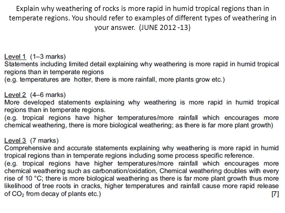 Explain why weathering of rocks is more rapid in humid tropical regions than in temperate regions. You should refer to examples of different types of weathering in your answer. (JUNE 2012 -13)