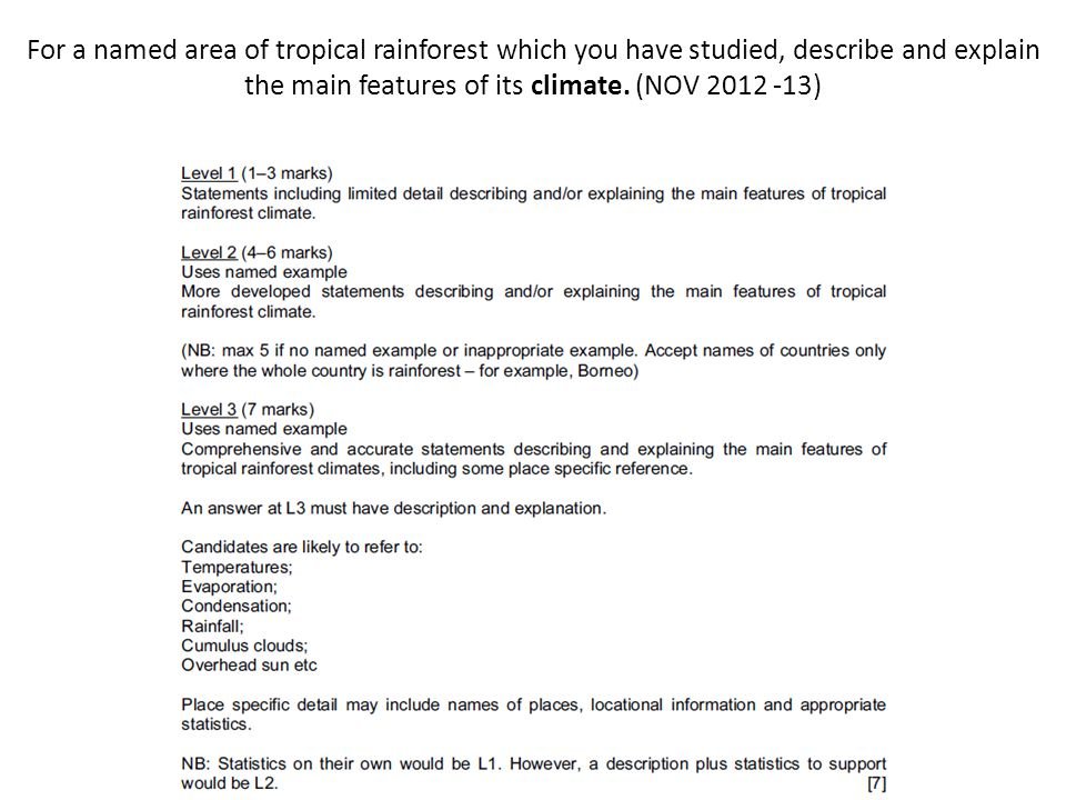 For a named area of tropical rainforest which you have studied, describe and explain the main features of its climate. (NOV 2012 -13)