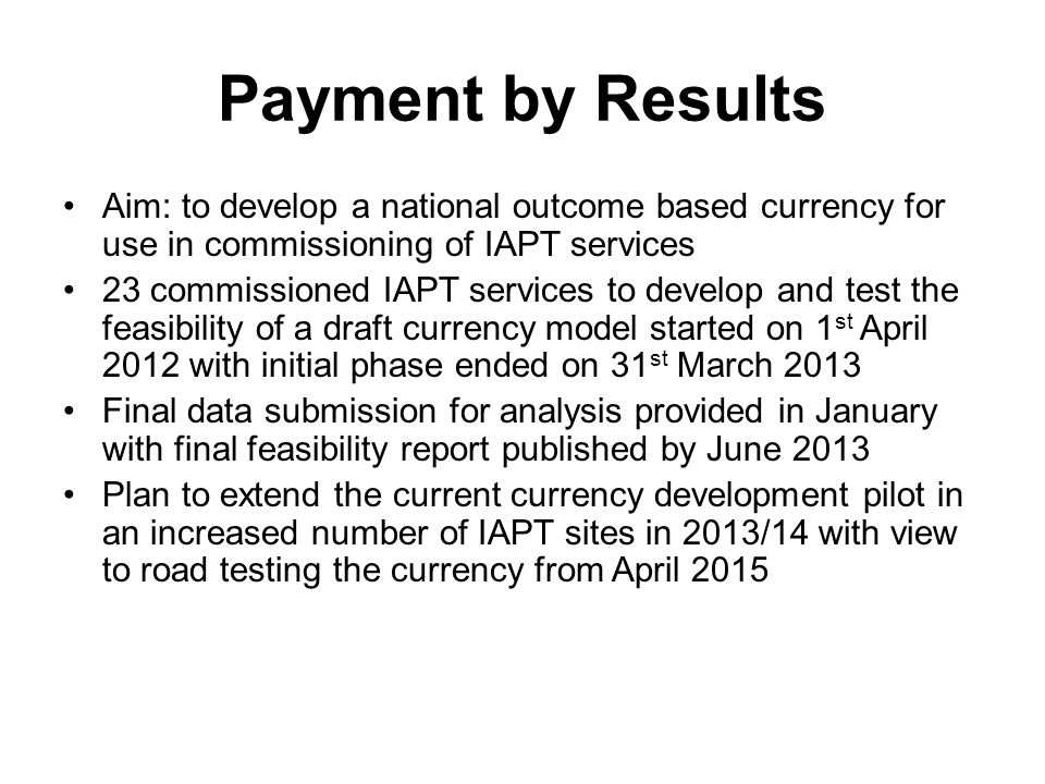 Payment by Results Aim: to develop a national outcome based currency for use in commissioning of IAPT services.