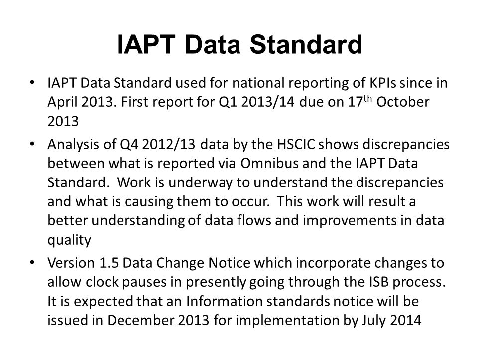 IAPT Data Standard IAPT Data Standard used for national reporting of KPIs since in April 2013. First report for Q1 2013/14 due on 17th October 2013.