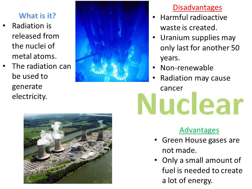 Disadvantages Harmful radioactive waste is created. Uranium supplies may only last for another 50 years.