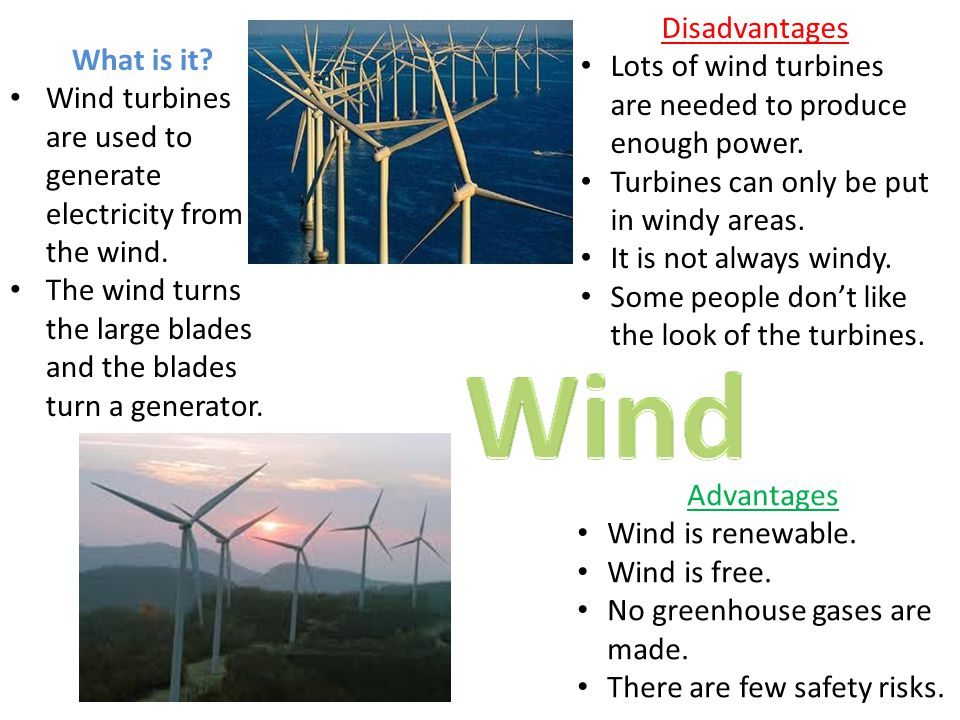 Disadvantages Lots of wind turbines are needed to produce enough power. Turbines can only be put in windy areas.